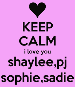 Poster: KEEP CALM i love you shaylee,pj sophie,sadie