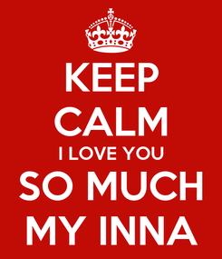 Poster: KEEP CALM I LOVE YOU SO MUCH MY INNA
