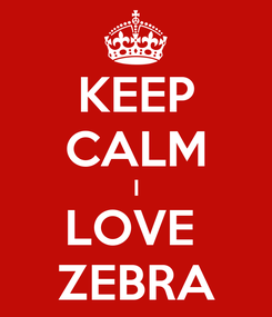 Poster: KEEP CALM I LOVE  ZEBRA