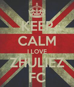 Poster: KEEP CALM I LOVE ZHULIEZ FC