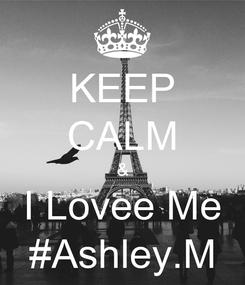 Poster: KEEP CALM & I Lovee Me #Ashley.M