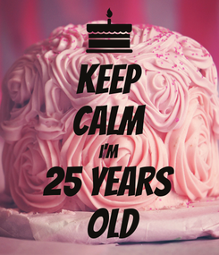Poster: KEEP CALM I'M 25 YEARS  OLD