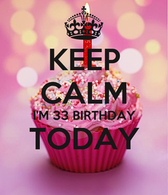 Poster: KEEP CALM I'M 33 BIRTHDAY TODAY