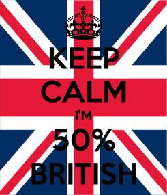 Poster: KEEP CALM I'M 50% BRITISH