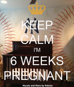 Poster: KEEP CALM I'M 6 WEEKS PREGNANT