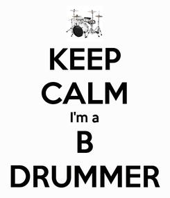 Poster: KEEP CALM I'm a B DRUMMER