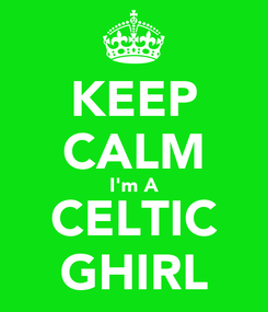 Poster: KEEP CALM I'm A CELTIC GHIRL