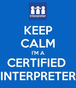 Poster: KEEP CALM I'M A CERTIFIED  INTERPRETER