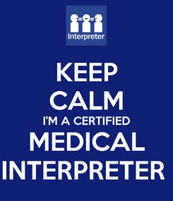 Poster: KEEP CALM I'M A CERTIFIED MEDICAL INTERPRETER