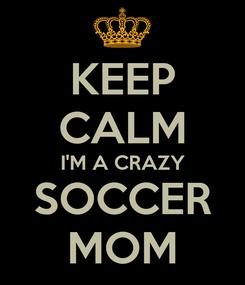 Poster: KEEP CALM I'M A CRAZY SOCCER MOM
