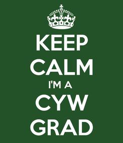 Poster: KEEP CALM I'M A  CYW GRAD