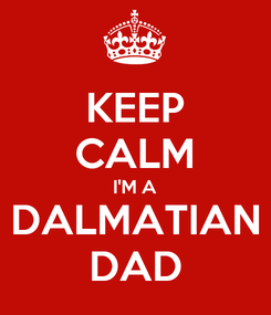 Poster: KEEP CALM I'M A DALMATIAN DAD