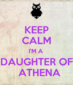Poster: KEEP CALM I'M A  DAUGHTER OF   ATHENA