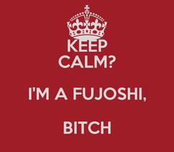 Poster: KEEP CALM? I'M A FUJOSHI, BITCH