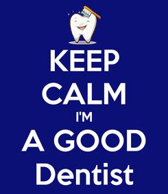 Poster: KEEP CALM I'M A GOOD Dentist