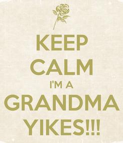 Poster: KEEP CALM I'M A GRANDMA YIKES!!!