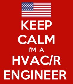 Poster: KEEP CALM I'M  A HVAC/R ENGINEER