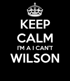 Poster: KEEP CALM I'M A I CAN'T WILSON