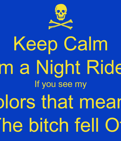 Poster: Keep Calm I'm a Night Rider If you see my colors that means The bitch fell Off