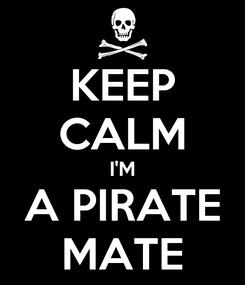 Poster: KEEP CALM I'M A PIRATE MATE