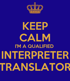 Poster: KEEP CALM I'M A QUALIFIED  INTERPRETER TRANSLATOR
