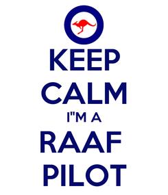 "Poster: KEEP CALM I""M A RAAF  PILOT"