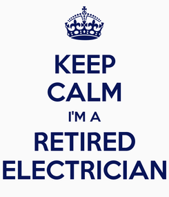 Poster: KEEP CALM I'M A RETIRED ELECTRICIAN