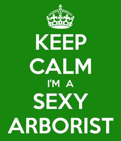 Poster: KEEP CALM I'M  A SEXY ARBORIST