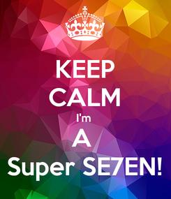 Poster: KEEP CALM I'm  A  Super SE7EN!