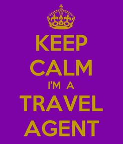 Poster: KEEP CALM I'M  A TRAVEL AGENT