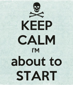 Poster: KEEP CALM I'M  about to START