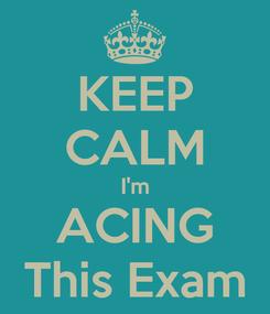 Poster: KEEP CALM I'm ACING This Exam