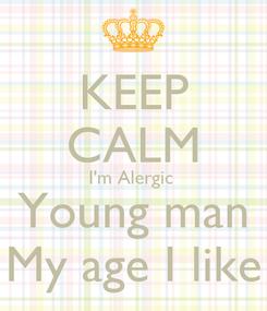 Poster: KEEP CALM I'm Alergic  Young man My age I like