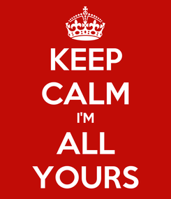 Poster: KEEP CALM I'M ALL YOURS