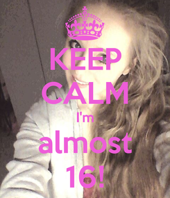 Poster: KEEP CALM I'm almost 16!