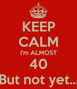 Poster: KEEP CALM I'm ALMOST 40 But not yet...