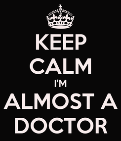 Poster: KEEP CALM I'M ALMOST A DOCTOR