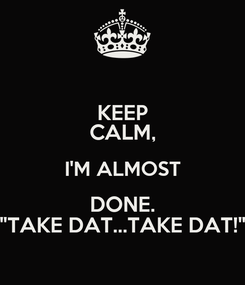 """Poster: KEEP CALM, I'M ALMOST DONE. """"TAKE DAT...TAKE DAT!"""""""