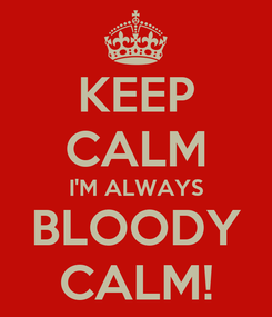 Poster: KEEP CALM I'M ALWAYS BLOODY CALM!