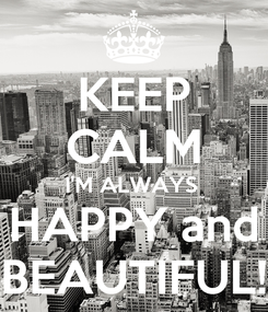 Poster: KEEP CALM I'M ALWAYS  HAPPY and BEAUTIFUL!