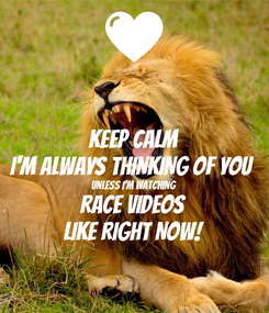 Poster: KEEP CALM I'M ALWAYS THINKING OF YOU UNLESS I'M WATCHING  RACE VIDEOS LIKE RIGHT NOW!