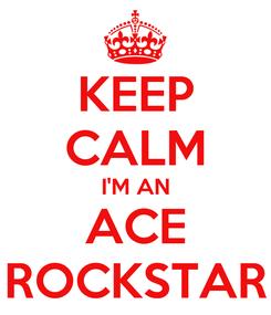 Poster: KEEP CALM I'M AN ACE ROCKSTAR