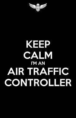Poster: KEEP CALM I'M AN AIR TRAFFIC CONTROLLER