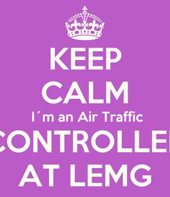 Poster: KEEP CALM  I´m an Air Traffic CONTROLLER AT LEMG