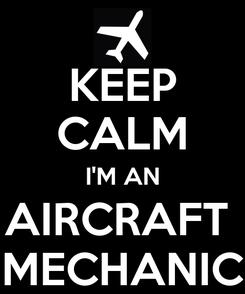Poster: KEEP CALM I'M AN AIRCRAFT  MECHANIC