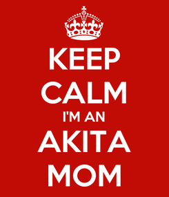 Poster: KEEP CALM I'M AN AKITA MOM