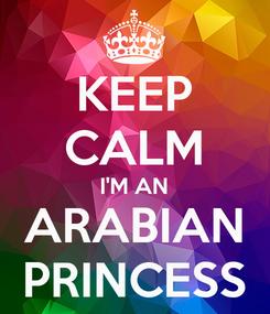 Poster: KEEP CALM I'M AN ARABIAN PRINCESS