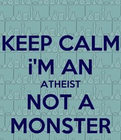Poster: KEEP CALM i'M AN ATHEIST NOT A MONSTER