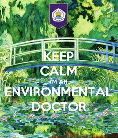 Poster: KEEP CALM I'M AN ENVIRONMENTAL DOCTOR