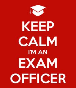 Poster: KEEP CALM I'M AN EXAM OFFICER